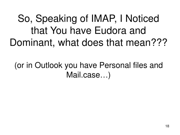 So, Speaking of IMAP, I Noticed that You have Eudora and Dominant, what does that mean???