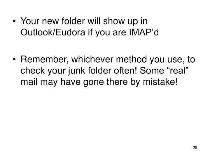 Your new folder will show up in Outlook/Eudora if you are IMAP'd