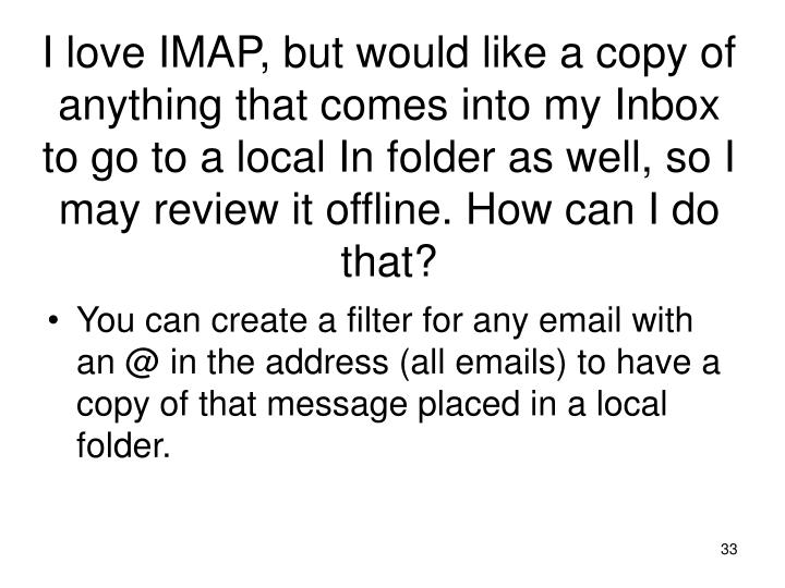 I love IMAP, but would like a copy of anything that comes into my Inbox to go to a local In folder as well, so I may review it offline. How can I do that?