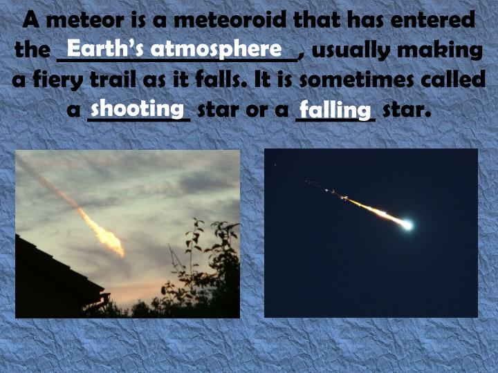 A meteor is a meteoroid that has entered the _____________________, usually making a fiery trail as it falls. It is sometimes called a _________