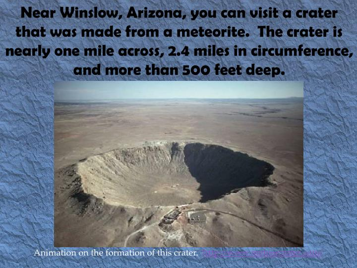 Near Winslow, Arizona, you can visit a crater that was made from a meteorite.  The crater is nearly one mile across, 2.4 miles in circumference, and more than 500 feet deep.