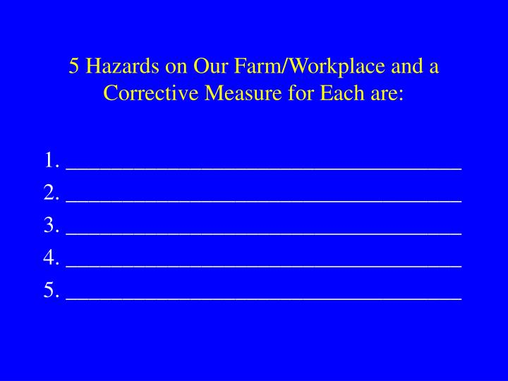5 Hazards on Our Farm/Workplace and a Corrective Measure for Each are: