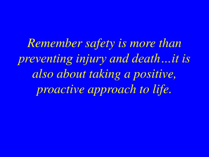 Remember safety is more than preventing injury and death…it is also about taking a positive, proactive approach to life.