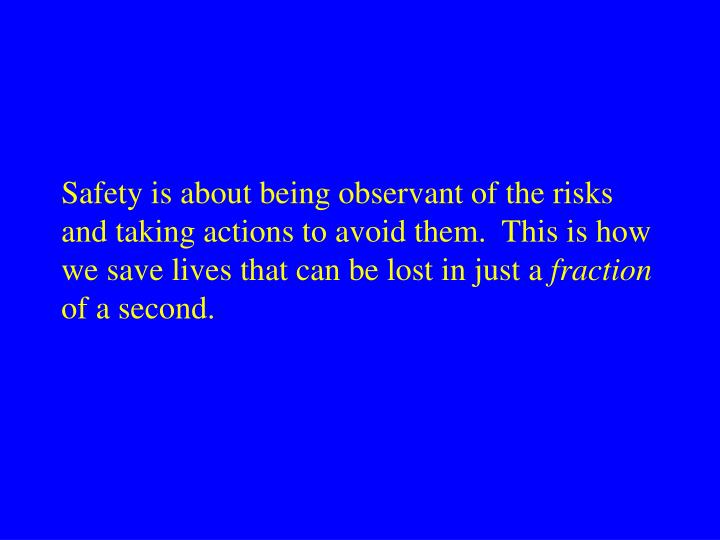Safety is about being observant of the risks and taking actions to avoid them.  This is how we save lives that can be lost in just a