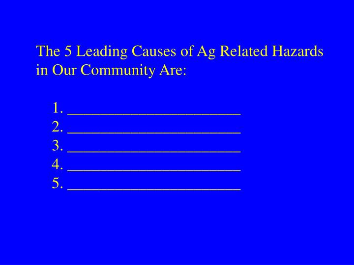 The 5 Leading Causes of Ag Related Hazards in Our Community Are: