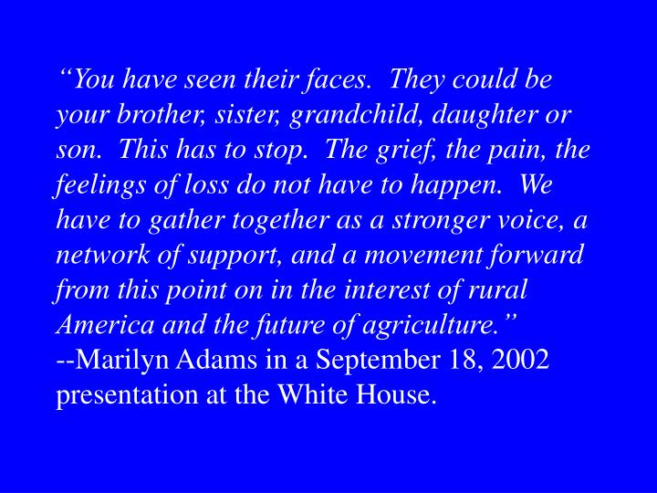"""You have seen their faces.  They could be your brother, sister, grandchild, daughter or son.  This has to stop.  The grief, the pain, the feelings of loss do not have to happen.  We have to gather together as a stronger voice, a network of support, and a movement forward from this point on in the interest of rural America and the future of agriculture."""