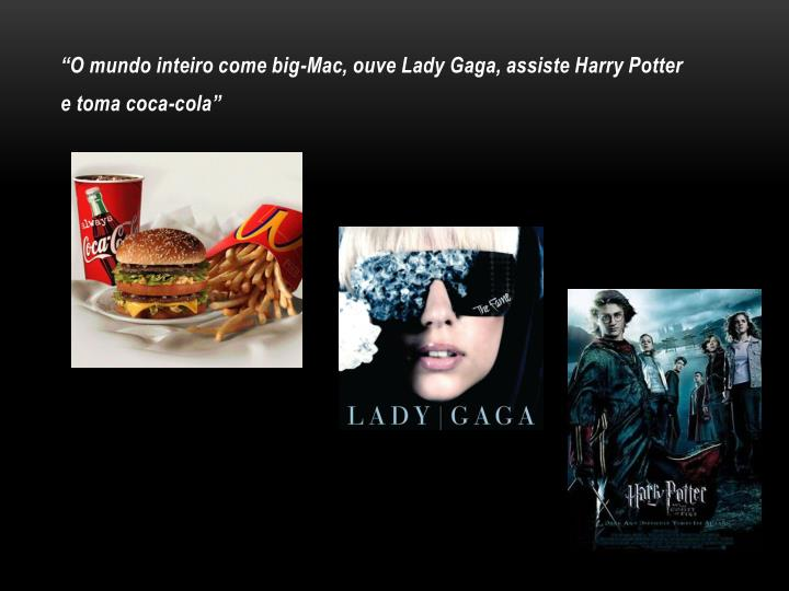 """O mundo inteiro come big-Mac, ouve Lady Gaga, assiste Harry Potter"