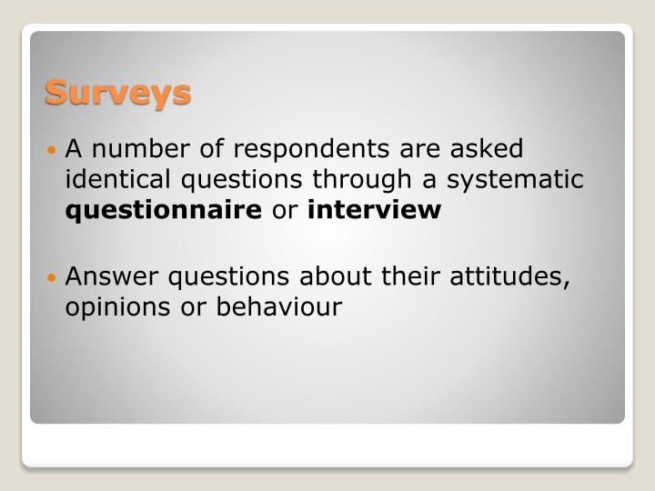 A number of respondents are asked identical questions through a systematic