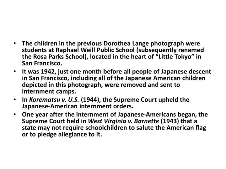 "The children in the previous Dorothea Lange photograph were students at Raphael Weill Public School (subsequently renamed the Rosa Parks School), located in the heart of ""Little Tokyo"" in San Francisco."