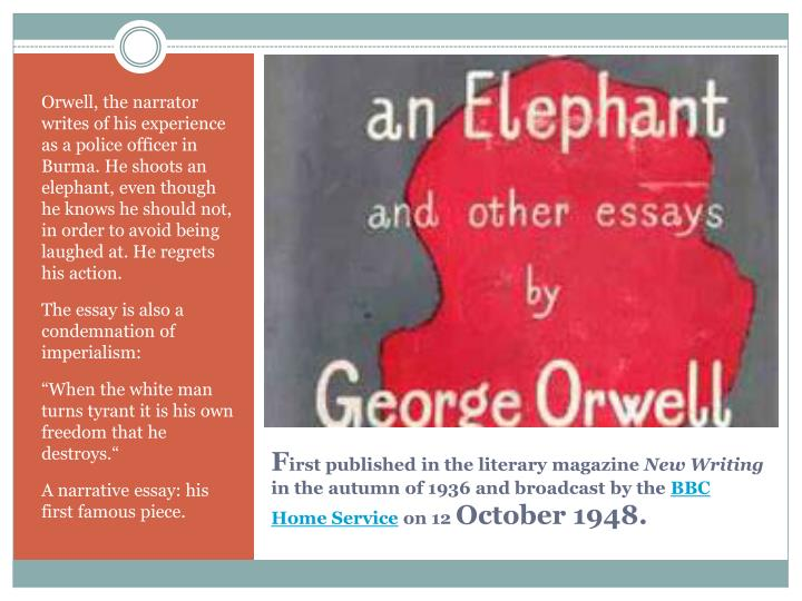 Orwell, the narrator writes of his experience as a police officer in Burma. He shoots an elephant, even though he knows he should not, in order to avoid being laughed at. He regrets his action.