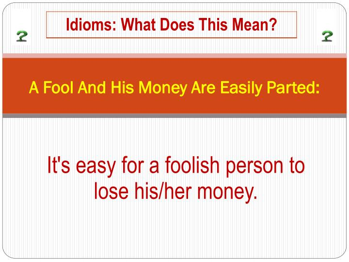 A Fool And His Money Are Easily Parted: