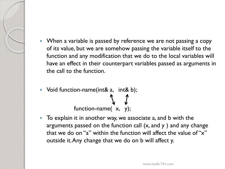 When a variable is passed by reference we are not passing a copy of its value, but we are somehow passing the variable itself to the function and any modification that we do to the local variables will have an effect in their counterpart variables passed as arguments in the call to the function.