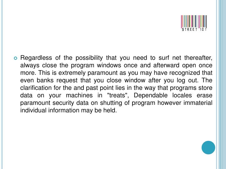 "Regardless of the possibility that you need to surf net thereafter, always close the program windows once and afterward open once more. This is extremely paramount as you may have recognized that even banks request that you close window after you log out. The clarification for the and past point lies in the way that programs store data on your machines in ""treats"", Dependable locales erase paramount security data on shutting of program however immaterial individual information may be held."