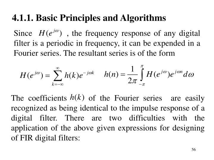 The coefficients     of the Fourier series  are easily recognized as being identical to the impulse response of a digital filter. There are two difficulties with the application of the above given expressions for designing of FIR digital filters: