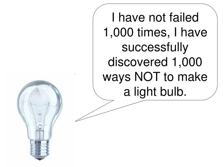 I have not failed 1,000 times, I have successfully discovered 1,000 ways NOT to make a light bulb.