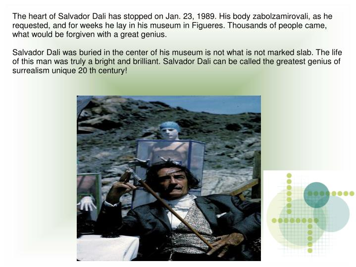 The heart of Salvador Dali has stopped on Jan. 23, 1989. His body zabolzamirovali, as he requested, and for weeks he lay in his museum in Figueres. Thousands of people came, what would be forgiven with a great genius.