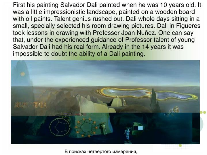 First his painting Salvador Dali painted when he was 10 years old. It was a little impressionistic landscape, painted on a wooden board with oil paints. Talent genius rushed out. Dali whole days sitting in a small, specially selected his room drawing pictures. Dali in Figueres took lessons in drawing with Professor Joan Nuñez. One can say that, under the experienced guidance of Professor talent of young Salvador Dali had his real form. Already in the 14 years it was impossible to doubt the ability of a Dali painting.