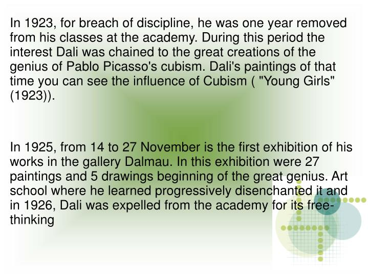 "In 1923, for breach of discipline, he was one year removed from his classes at the academy. During this period the interest Dali was chained to the great creations of the genius of Pablo Picasso's cubism. Dali's paintings of that time you can see the influence of Cubism ( ""Young Girls"" (1923))."