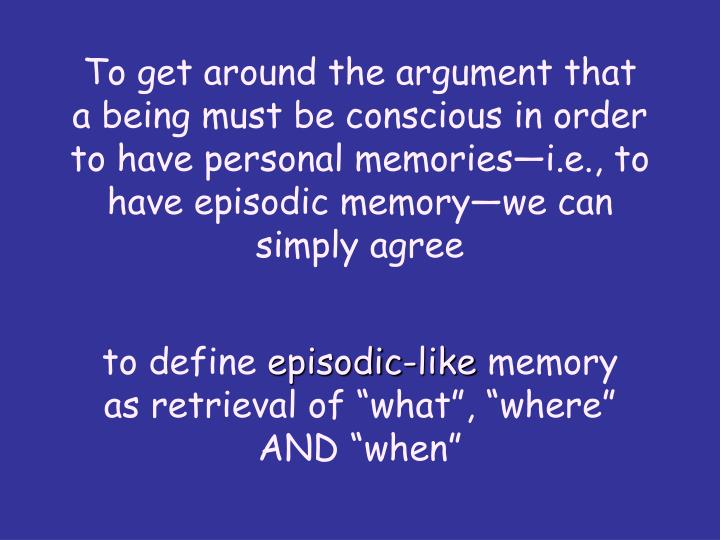 To get around the argument that a being must be conscious in order to have personal memoriesi.e., to have episodic memorywe can simply agree