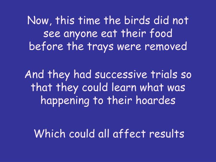 Now, this time the birds did not see anyone eat their food before the trays were removed