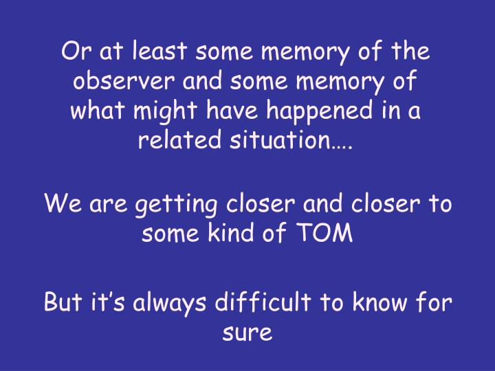 Or at least some memory of the observer and some memory of what might have happened in a related situation.
