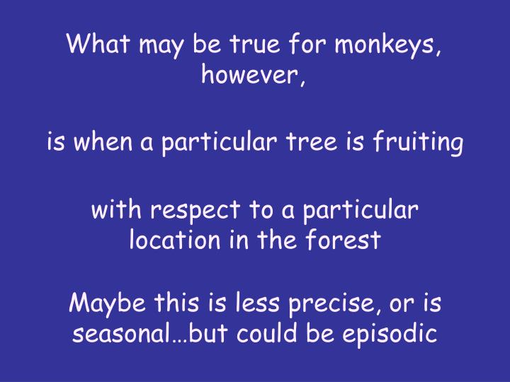 What may be true for monkeys, however,