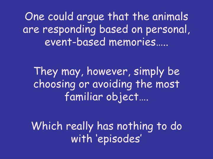One could argue that the animals are responding based on personal, event-based memories..