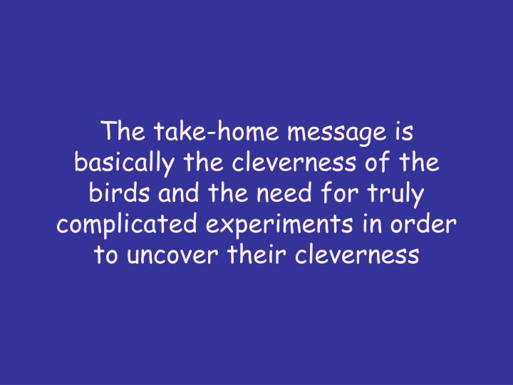 The take-home message is basically the cleverness of the birds and the need for truly complicated experiments in order to uncover their cleverness