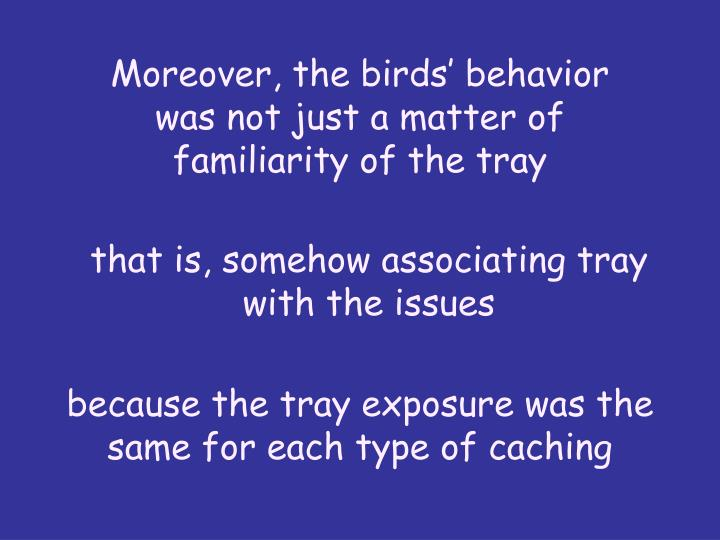 Moreover, the birds behavior was not just a matter of familiarity of the tray