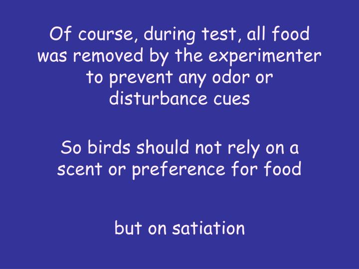 Of course, during test, all food was removed by the experimenter to prevent any odor or disturbance cues