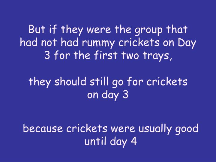But if they were the group that had not had rummy crickets on Day 3 for the first two trays,