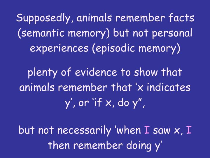 Supposedly, animals remember facts (semantic memory) but not personal experiences (episodic memory)
