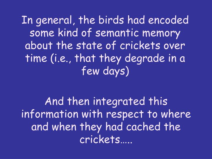In general, the birds had encoded some kind of semantic memory about the state of crickets over time (i.e., that they degrade in a few days)