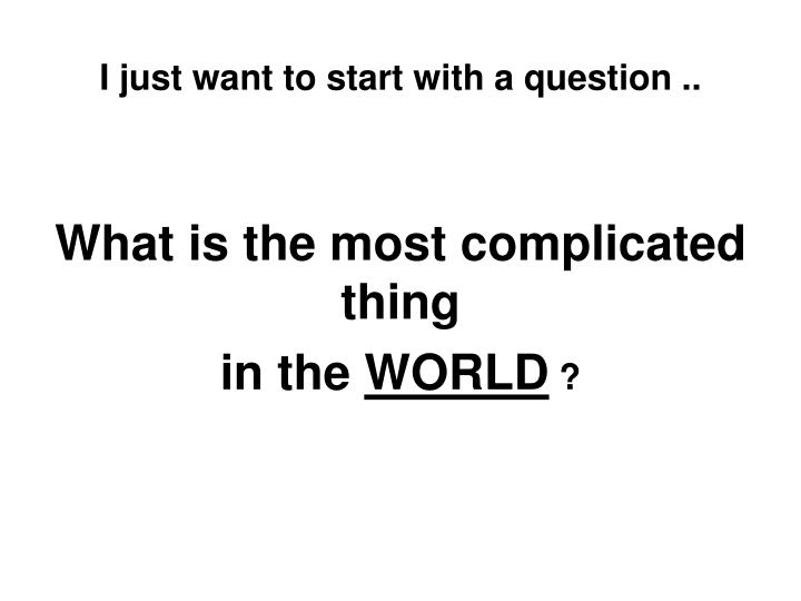 I just want to start with a question what is the most complicated thing in the world