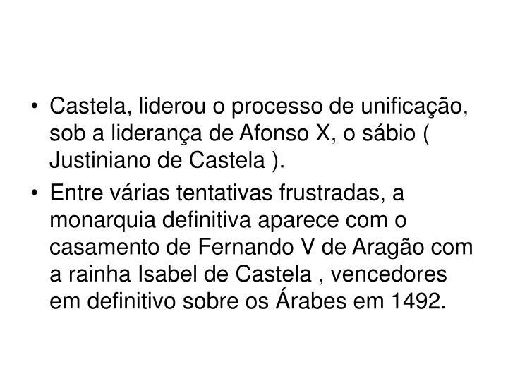 Castela, liderou o processo de unificao, sob a liderana de Afonso X, o sbio ( Justiniano de Castela ).
