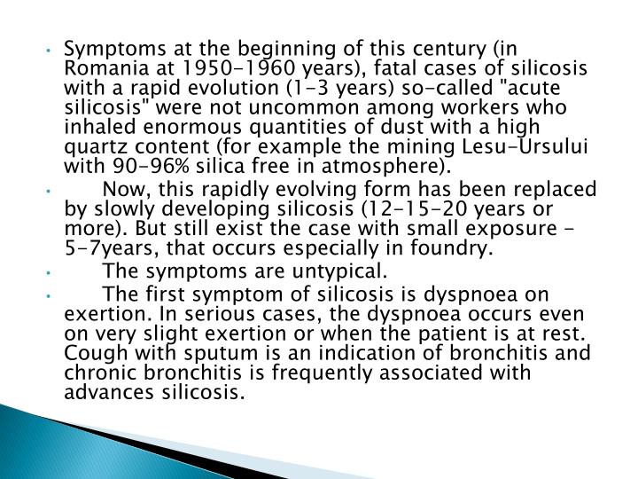 "Symptoms at the beginning of this century (in Romania at 1950-1960 years), fatal cases of silicosis with a rapid evolution (1-3 years) so-called ""acute silicosis"" were not uncommon among workers who inhaled enormous quantities of dust with a high quartz content (for example the mining"