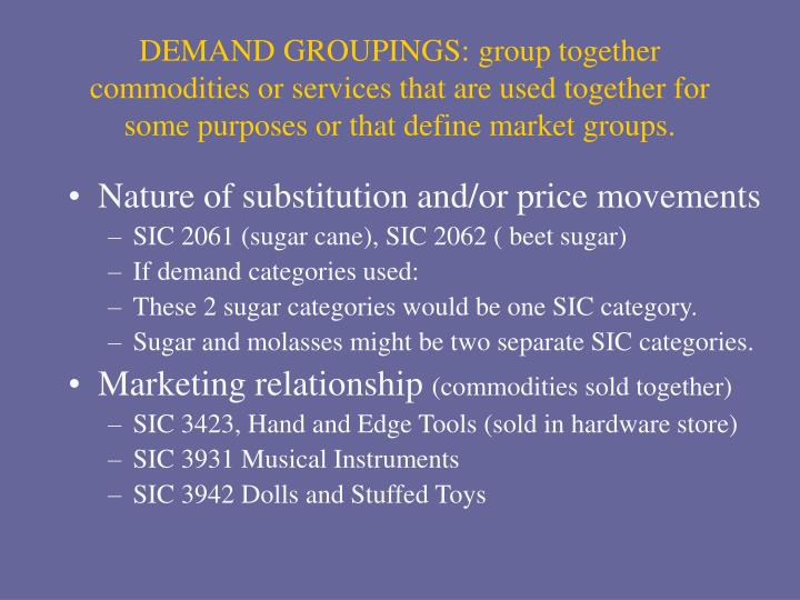 DEMAND GROUPINGS: group together commodities or services that are used together for some purposes or that define market groups.