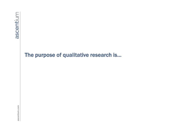 The purpose of qualitative research is…