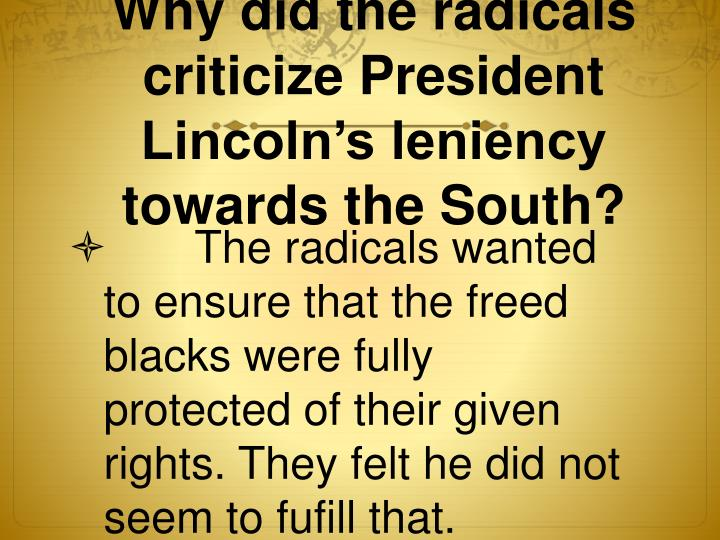 Why did the radicals criticize President Lincoln's leniency towards the South?