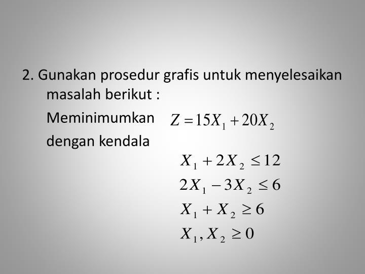 2. Gunakan prosedur grafis untuk menyelesaikan masalah berikut :
