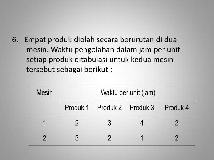 6.   Empat produk diolah secara berurutan di dua mesin. Waktu pengolahan dalam jam per unit setiap produk ditabulasi untuk kedua mesin tersebut sebagai berikut :