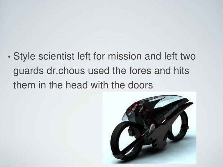 Style scientist left for mission and left two guards dr.chous used the fores and hits them in the head with the doors