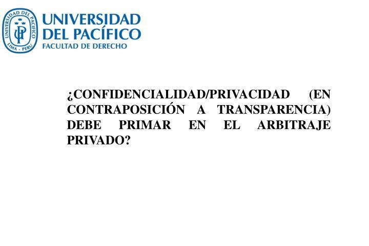 ¿CONFIDENCIALIDAD/PRIVACIDAD (EN CONTRAPOSICIÓN A TRANSPARENCIA) DEBE PRIMAR EN EL ARBITRAJE PRIVADO?