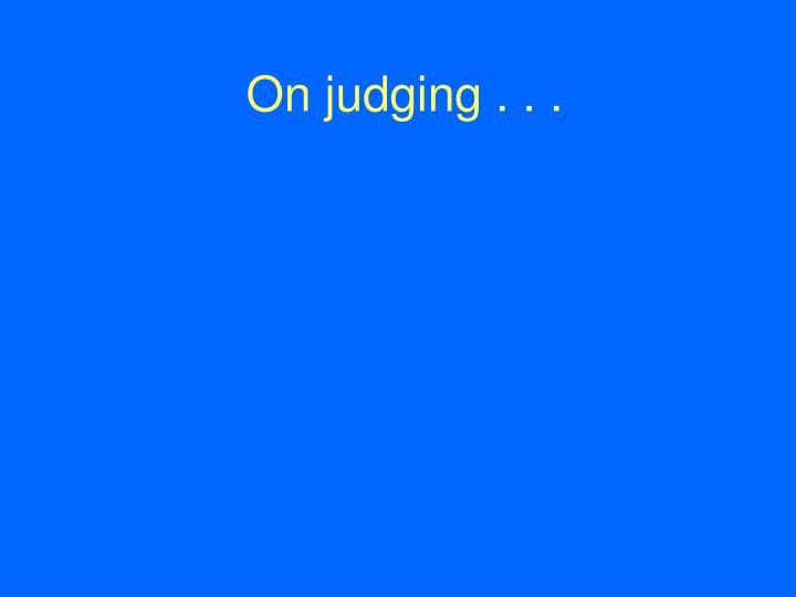 On judging . . .