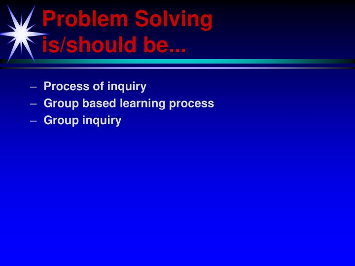 Problem Solving is/should be...