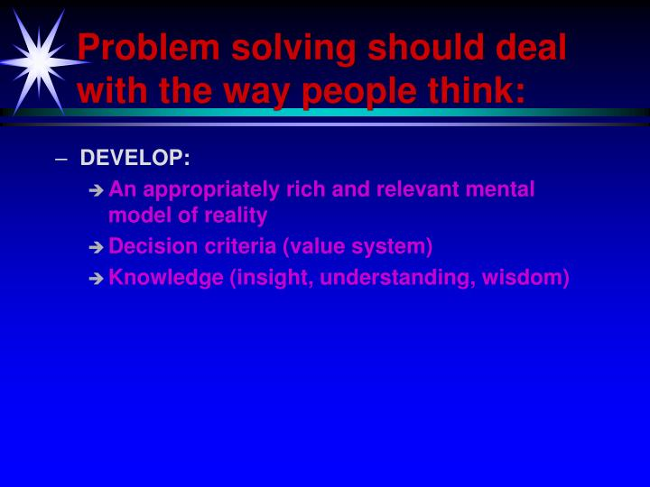 Problem solving should deal with the way people think: