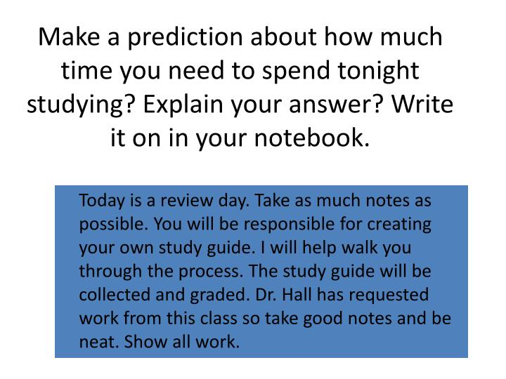 Make a prediction about how much time you need to spend tonight studying? Explain your answer? Write...