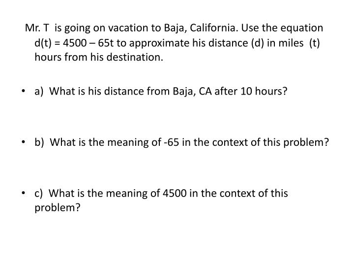 Mr. T  is going on vacation to Baja, California. Use the equation d(t) = 4500 – 65t to approximate his distance (d) in miles  (t) hours from his destination.