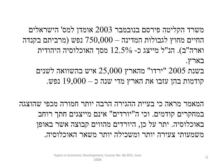 """משרד הקליטה פירסם בנובמבר 2003 אומדן למס' הישראלים החיים מחוץ לגבולות המדינה – 750,000 נפש (מרביתם בקנדה וארה""""ב). הנ""""ל מייצג כ- 12.5% מסך האוכלוסיה היהודית בארץ."""