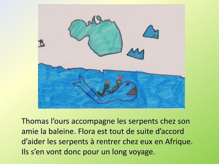 Thomas l'ours accompagne les serpents chez son amie la baleine. Flora est tout de suite d'accord d'aider les serpents à rentrer chez eux en Afrique. Ils s'en vont donc pour un long voyage.